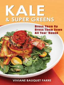 Kale & Super Greens: Dress Them Up, Dress Them Down, All 'Year Round