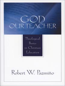 God Our Teacher: Theological Basics in Christian Education