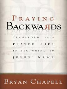 Praying Backwards: Transform Your Prayer Life by Beginning in Jesus' Name