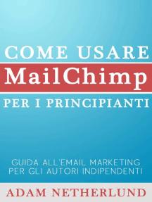 Come usare MailChimp per i principianti: Guida all'email marketing per gli autori indipendenti