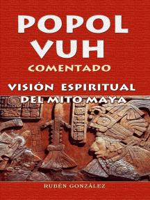Popol Vuh Comentado. Visión Espiritual del Mito Maya