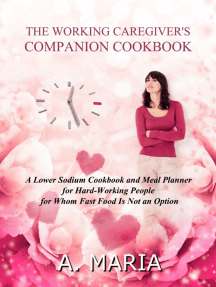 The Working Caregiver's Companion Cookbook: A Lower Sodium Cookbook and Meal Planner for Hard-Working People For Whom Fast Food is Not an Option