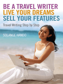 Be a Travel Writer, Live your Dreams, Sell your Features: Travel Writing Step by Step