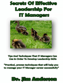 Secrets Of Effective Leadership For IT Managers: Tips And Techniques That IT Managers Can Use In Order To Develop Leadership Skills