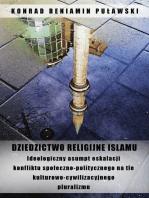 Dziedzictwo religijne Islamu. Ideologiczny asumpt eskalacji konfliktu społeczno-politycznego na tle kulturowo-cywilizacyjnego pluralizmu