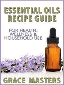 Essential Oils Recipe Guide For Health, Wellness & Household Use