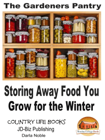 The Gardener's Pantry: Storing Away Food You Grow for the Winter