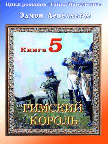 «Тайна Наполеона». Книга-5. Римский король.