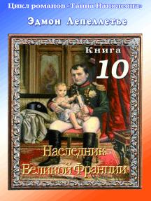 «Тайна Наполеона». Книга 10. Наследник великой Франции