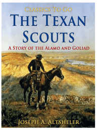 The Texan Scouts / A Story of the Alamo and Goliad