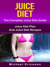 Juice Diet - The Complete Juice Diet Guide: Juice Diet Plan And Juice Diet Recipes
