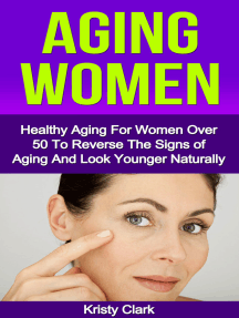 Aging Women: Healthy Aging For Women Over 50 To Reverse The Signs of Aging And Look Younger Naturally.