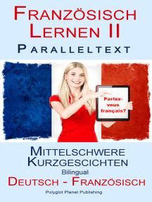 Französisch Lernen II - Paralleltext - Mittelschwere Kurzgeschichten (Deutsch - Französisch) Bilingual