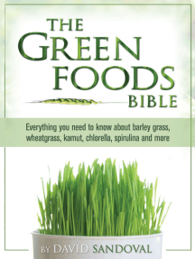 The Green Foods Bible: Everything You Need to Know About Barley Grass, Wheatgrass, Kamut, Chlorella, Spirulina And More