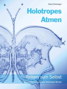Holotropes Atmen: Reisen zum Selbst. Eine Einführung in das Holotrope Atmen.