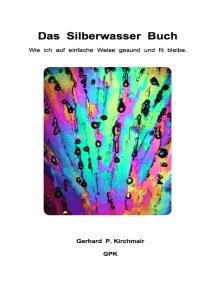 Das Silberwasser Buch: Wie ich auf einfache Weise gesund und fit bleibe