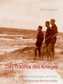 Das Trauma des Krieges: Die Verletzungen der Seele durch Kriege gegen Menschen und Natur