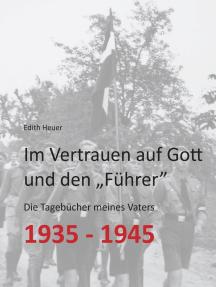 """Im Vertrauen auf Gott und den """"Führer"""": Die Tagebücher meines Vaters 1935 - 1945"""