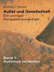 Autist und Gesellschaft - Ein zorniger Perspektivenwechsel: Band 1: Autismus verstehen