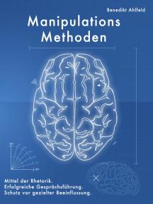 Manipulations-Methoden: Erfolgreiche Gesprächsführung, Mittel der Rhetorik und Schutz vor gezielter Beeinflussung.