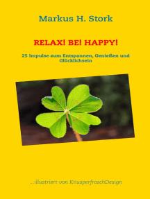 Relax! Be! Happy!: 25 Impulse zum Entspannen, Genießen und Glücklichsein