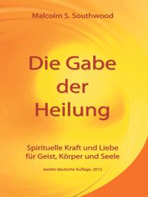 Die Gabe der Heilung: Spirituelle Kraft und Liebe für Geist, Körper und Seele - zweite deutsche Auflage, 2015