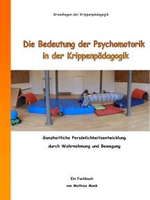 Die Bedeutung der Psychomotorik in der Krippenpädagogik: Ganzheitliche Persönlichkeitsentwicklung durch Wahrnehmung und Bewegung