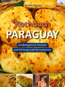 Kochbuch Paraguay: Landestypische Rezepte und Hintergrundinformationen