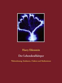 Der Lebenskraftkörper: Wahrnehmung, Strukturen, Chakren und Meditationen