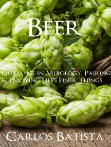 Beer: Guidance in Mixology, Pairing & Enjoying Life's Finer Things