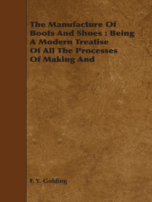 The Manufacture Of Boots And Shoes : Being A Modern Treatise Of All The Processes Of Making And Manufacturing Footgear.