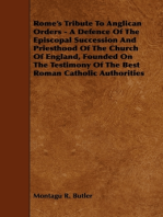 Rome's Tribute to Anglican Orders - A Defence of the Episcopal Succession and Priesthood of the Church of England, Founded on the Testimony of the Bes
