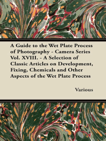 A Guide to the Wet Plate Process of Photography - Camera Series Vol. XVIII. - A Selection of Classic Articles on Development, Fixing, Chemicals and