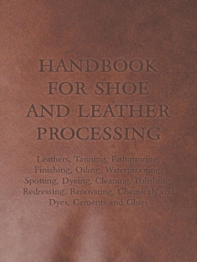 Handbook for Shoe and Leather Processing - Leathers, Tanning, Fatliquoring, Finishing, Oiling, Waterproofing, Spotting, Dyeing, Cleaning, Polishing, R