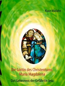 Die Göttin des Christentums: Maria Magdalena: Das Geheimnis der Gefährtin Jesu