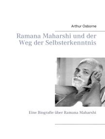 Ramana Maharshi und der Weg der Selbsterkenntnis: Eine Biografie über Ramana Maharshi