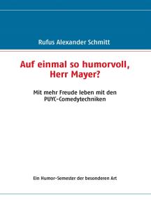 Auf einmal so humorvoll, Herr Mayer? Mit mehr Freude leben mit den PUYC-Comedytechniken: Ein Humor-Semester der besonderen Art
