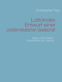 Lottokratie Entwurf einer postdemokratischen Gesellschaft: Band 4 der Reihe: Geschichte der Zukunft
