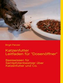 """Katzenfutter Leitfaden für """"Dosenöffner"""": Basiswissen für Samtpfotenbesitzer über Katzenfutter und Co."""