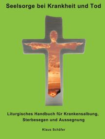 Seelsorge bei Krankheit und Tod: Liturgisches Handbuch für Krankensalbung, Sterbesegen und Aussegnung