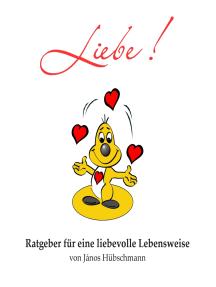Liebe!: Ratgeber für eine liebevolle Lebensweise