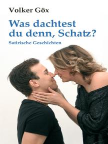 Was dachtest du denn, Schatz?: Satirische Geschichten