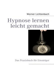 Hypnose lernen leicht gemacht: Das Praxisbuch für Einsteiger