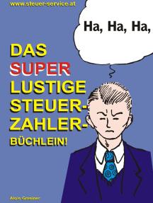 Das super lustige Steuerzahler Büchlein: Auch zur Erheiterung von Steuerberatern, Buchhaltern, Finanzbeamten, Bankern und Steuerflüchtlingen;