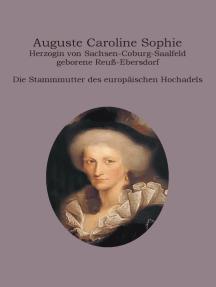 Auguste Caroline Sophie Herzogin von Sachsen-Coburg-Saalfeld geborene Reuß-Ebersdorf: Die Stammmutter des europäischen Hochadels
