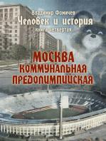 Человек и история Книга четвертая Москва коммунальная предолимпийская