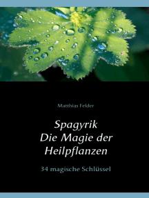 Spagyrik - Die Magie der Heilpflanzen: 34 magische Schlüssel