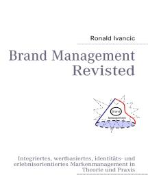 Brand Management Revisted: Integriertes, wertbasiertes, identitäts- und erlebnisorientiertes Markenmanagement in Theorie und Praxis