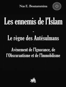 Les ennemis de l'Islam - Le règne des Antésulmans: Avènement de l'Ignorance, de l'Obscurantisme et de l'Immobilisme