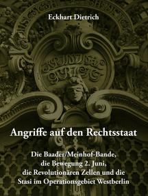 Angriffe auf den Rechtsstaat: Die Baader/Meinhof-Bande, die Bewegung 2. Juni, die Revolutionären Zellen und die Stasi im Operationsgebiet Westberlin